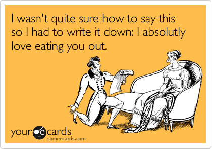 I wasn't quite sure how to say this so I had to write it down: I absolutly love eating you out.