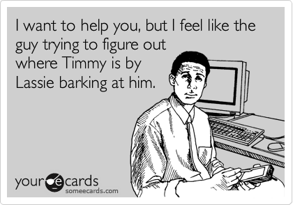 I want to help you, but I feel like the guy trying to figure out where Timmy is by Lassie barking at him.