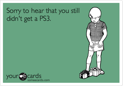 Sorry to hear that you still didn't get a PS3.
