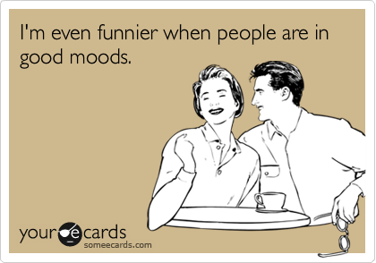 I'm even funnier when people are in good moods.