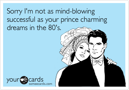 Sorry I'm not as mind-blowing successful as your prince charming dreams in the 80's.