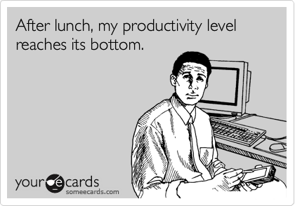 After lunch, my productivity level reaches its bottom.