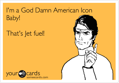 I'm a God Damn American Icon Baby!  That's Jet fuel!