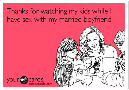 Thanks for watching my kids while I have sex with my married boyfriend!