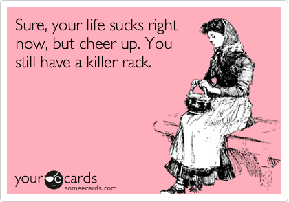 Sure, your life sucks right now, but cheer up. You still have a killer rack.