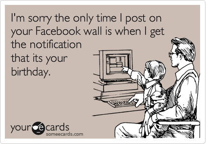I'm sorry the only time I post on your Facebook wall is when I get the notification that its your birthday.