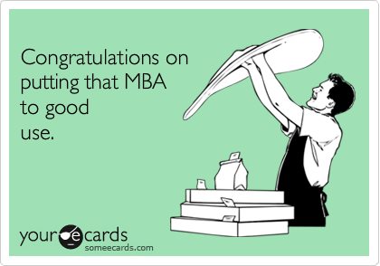 Congratulations on putting that MBA  to good use.