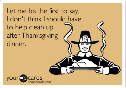 Let me be the first to say,  I don't think I should have to help clean up after Thanksgiving dinner.
