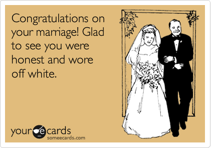 Congratulations on your marriage! Glad  to see you were honest and wore off white.