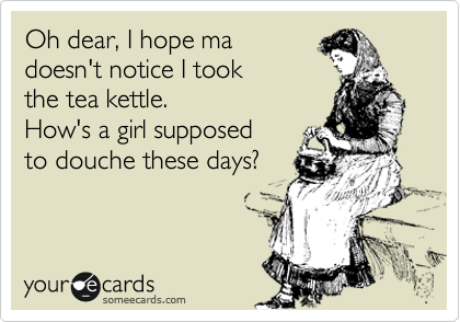 Oh dear, I hope ma doesn't notice I took the tea kettle. How's a girl supposed to douche these days?