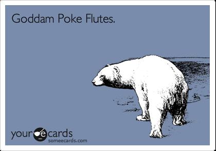Goddam Poke Flutes.