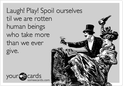 Laugh! Play! Spoil ourselves til we are rotten human beings who take more than we ever give.