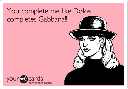 You complete me like Dolce completes Gabbana!!!