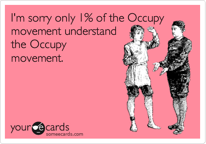 I'm sorry only 1% of the Occupy movement understand the Occupy movement.