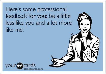 Here's some professional feedback for you: be a little less like you and a lot more like me.
