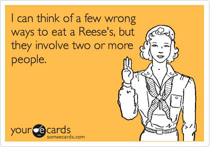 I can think of a few wrong  ways to eat a Reese's, but  they involve two or more people.