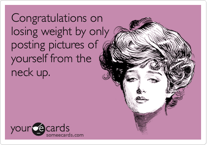 Congratulations on losing weight by only posting pictures of yourself from the neck up.