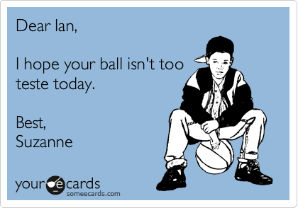 Dear Ian,  I hope your ball isn't too teste today.  Best, Suzanne