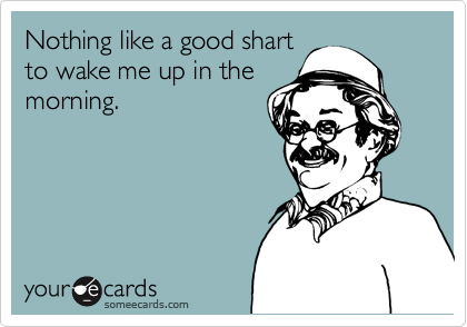 Nothing like a good shart  to wake me up in the morning.