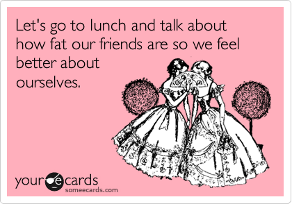 Let's go to lunch and talk about  how fat our friends are so we feel better about ourselves.