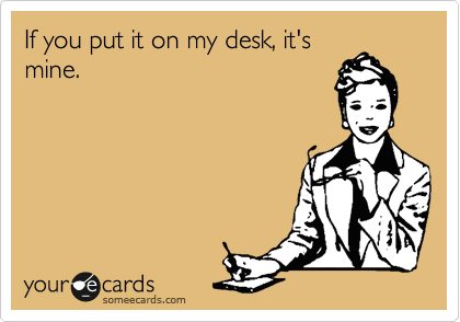 If you put it on my desk, it's mine.