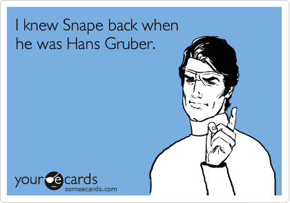 I knew Snape back when he was Hans Gruber.