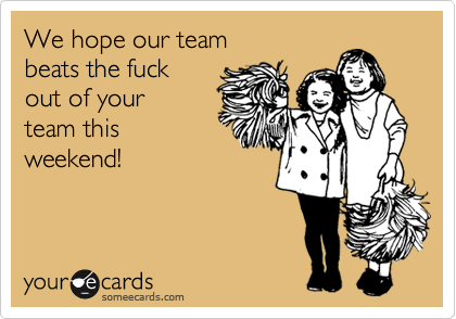We hope our team  beats the fuck  out of your  team this weekend!