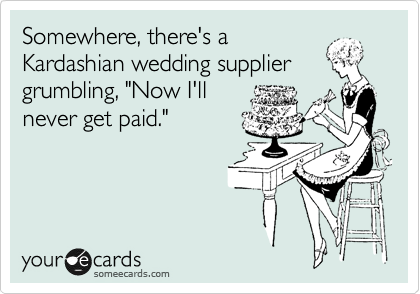 "Somewhere, there's a Kardashian wedding supplier grumbling, ""Now I'll never get paid."""