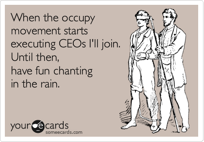 When the occupy  movement starts  executing CEOs I'll join.  Until then, have fun chanting  in the rain.
