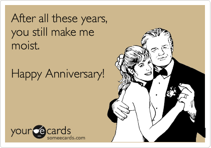 After all these years,  you still make me moist.  Happy Anniversary!