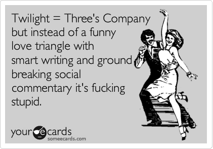 Twilight = Three's Company but instead of a funny love triangle with smart writing and ground breaking social commentary it's fucking stupid.