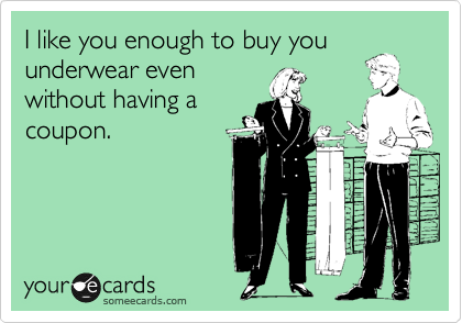 I like you enough to buy you underwear even without having a coupon.