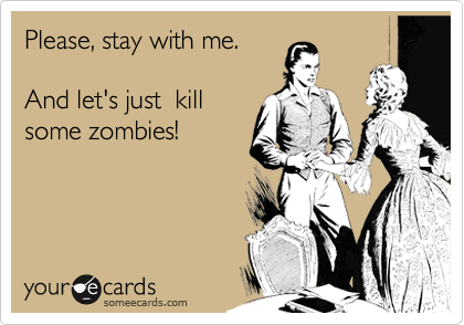 Please, stay with me.  And let's just  kill some zombies!