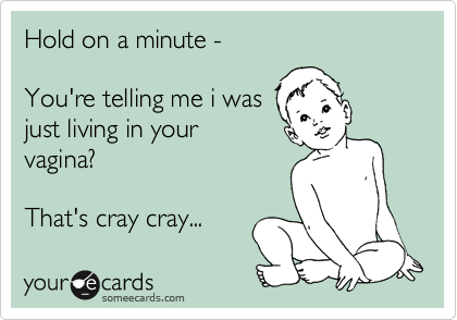 Hold on a minute -   You're telling me i was  just living in your vagina?  That's cray cray...