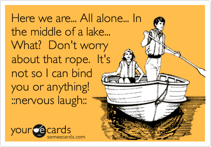 Here we are... All alone... In the middle of a lake... What?  Don't worry about that rope.  It's not so I can bind you or anything! ::nervous laugh::