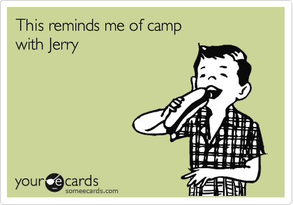 This reminds me of camp  with Jerry