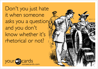 Don't you just hate it when someone asks you a question and you don't know whether it's rhetorical or not?
