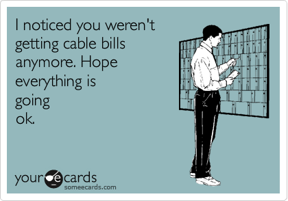 I noticed you weren't  getting cable bills anymore. Hope everything is  going ok.