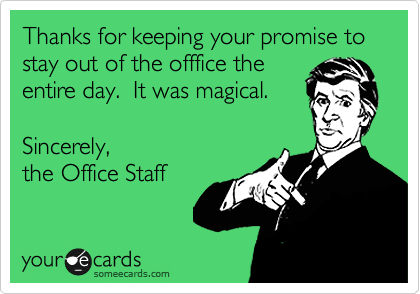 Thanks for keeping your promise to stay out of the offfice the entire day.  It was magical.   Sincerely,  the Office Staff