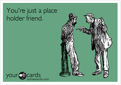 You're just a place holder friend.