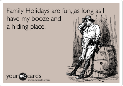 Family Holidays are fun, as long as I have my booze and a hiding place.
