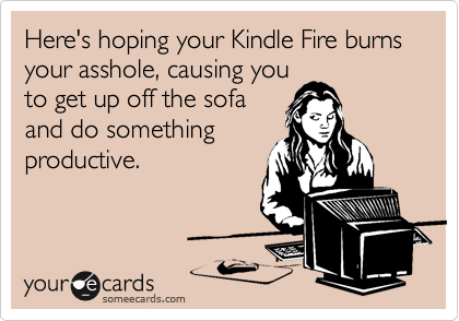 Here's hoping your Kindle Fire burns your asshole, causing you to get up off the sofa and do something productive.