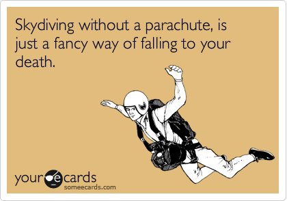 Skydiving without a parachute, is just a fancy way of falling to your death.
