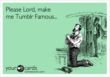 Please Lord, make  me Tumblr Famous...