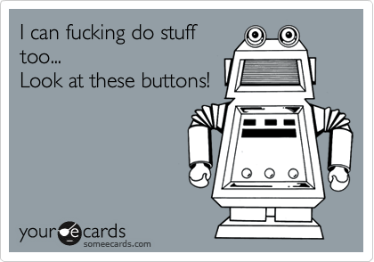 I can fucking do stuff too... Look at these buttons!