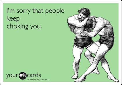 I'm sorry that people keep choking you.