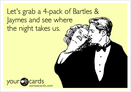 Let's grab a 4-pack of Bartles & Jaymes and see where the night takes us.