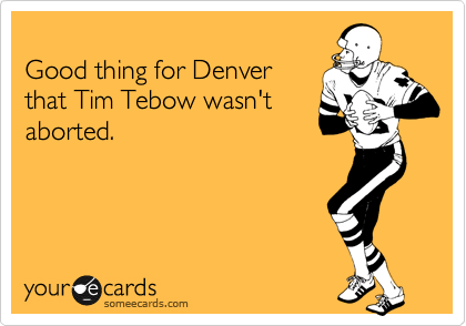 Good thing for Denver that Tim Tebow wasn't aborted.
