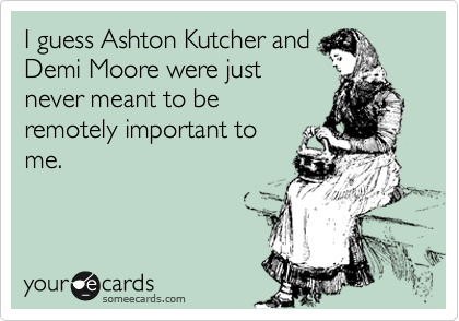 I guess Ashton Kutcher and Demi Moore were just never meant to be remotely important to me.