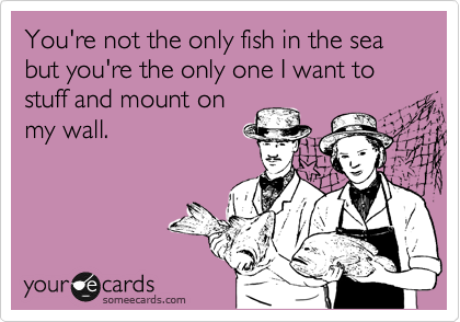 You're not the only fish in the sea but you're the only one I want to stuff and mount on my wall.